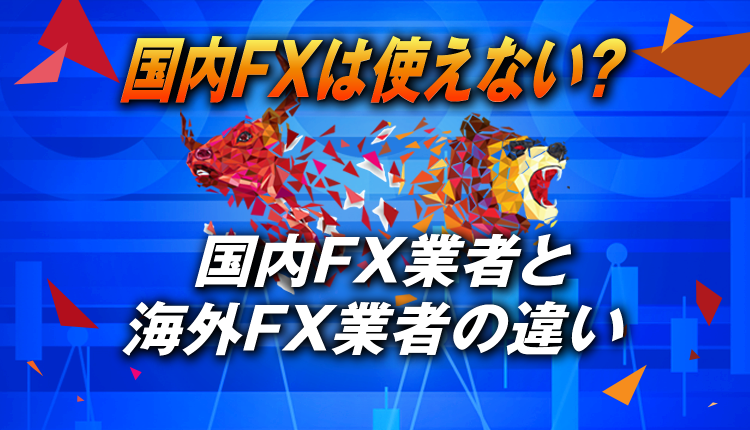 国内FX業者は使えない!?国内FX業者と海外FX業者の違いを解説