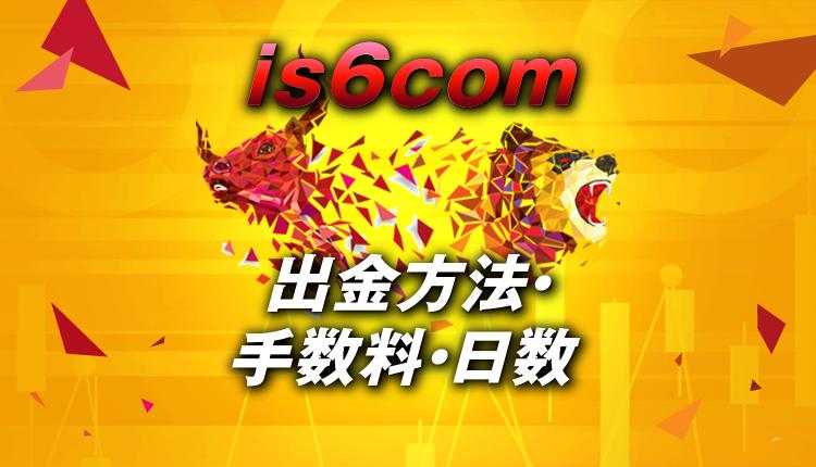 is6comの出金方法は銀行・ビットウォレット!日数・手数料は?